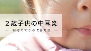 2歳子供の中耳炎の治療方法と自宅でできるたった1つの改善方法