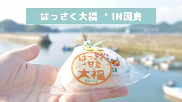 【はっさく大福】感動の味を知れるのは、しまなみ海道の因島だけ!