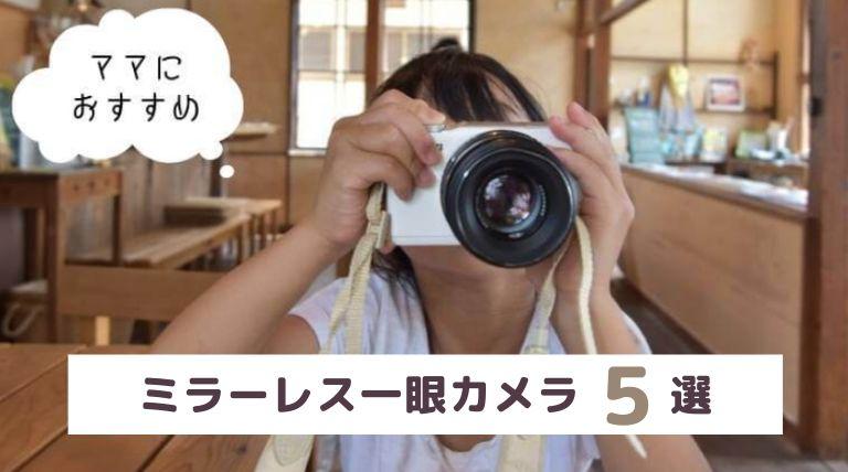 【ママカメラにおすすめ】ミラーレス一眼5選!メーカー別に徹底比較【2020年最新版】
